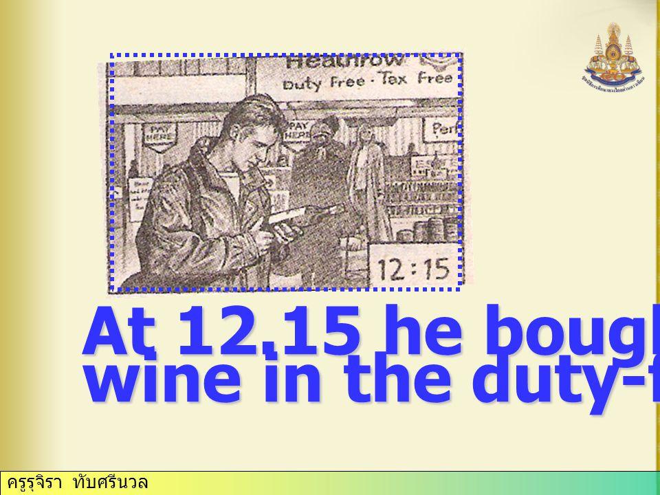 ครูรุจิรา ทับศรีนวล At 12.15 he bought some wine in the duty-free shop.