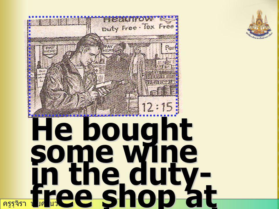 ครูรุจิรา ทับศรีนวล He bought some wine in the duty- free shop at quarter past twelve.