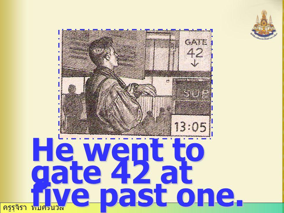 ครูรุจิรา ทับศรีนวล He went to gate 42 at five past one.