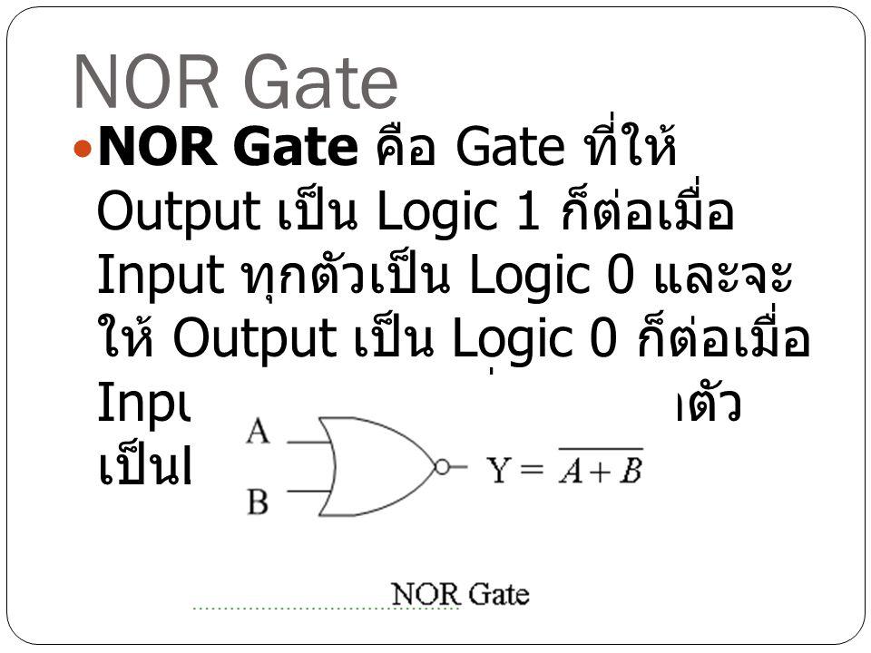NOR Gate NOR Gate คือ Gate ที่ให้ Output เป็น Logic 1 ก็ต่อเมื่อ Input ทุกตัวเป็น Logic 0 และจะ ให้ Output เป็น Logic 0 ก็ต่อเมื่อ Input ตัวใดตัวหนึ่ง