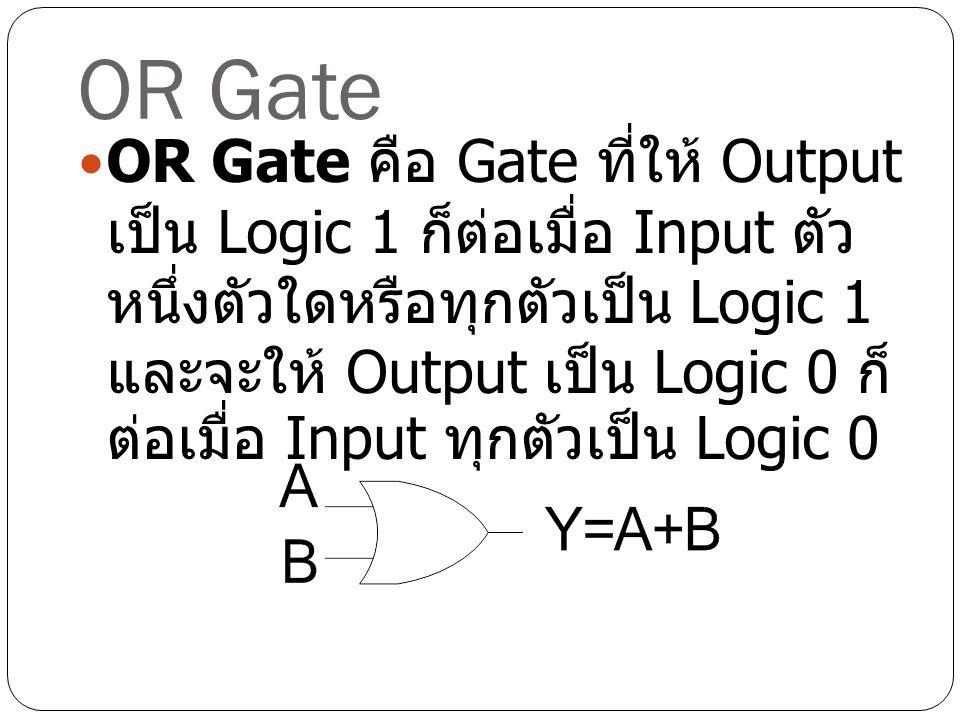 OR Gate OR Gate คือ Gate ที่ให้ Output เป็น Logic 1 ก็ต่อเมื่อ Input ตัว หนึ่งตัวใดหรือทุกตัวเป็น Logic 1 และจะให้ Output เป็น Logic 0 ก็ ต่อเมื่อ Inp