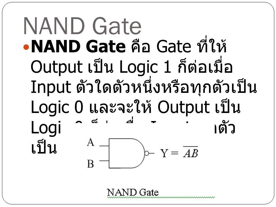NAND Gate NAND Gate คือ Gate ที่ให้ Output เป็น Logic 1 ก็ต่อเมื่อ Input ตัวใดตัวหนึ่งหรือทุกตัวเป็น Logic 0 และจะให้ Output เป็น Logic 0 ก็ต่อเมื่อ I