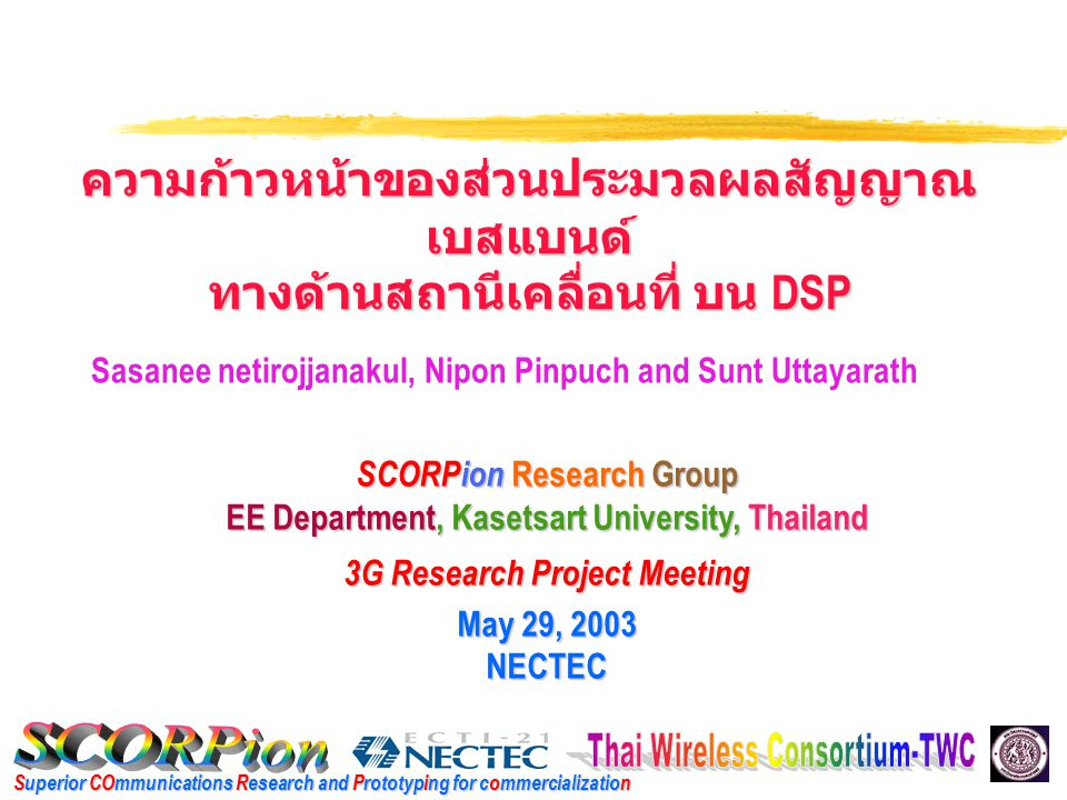 Superior COmmunications Research and Prototyping for commercialization SCORPion Research Group EE Department, Kasetsart University, Thailand 3G Research Project Meeting May 29, 2003 NECTEC Sasanee netirojjanakul, Nipon Pinpuch and Sunt Uttayarath ความก้าวหน้าของส่วนประมวลผลสัญญาณ เบสแบนด์ ทางด้านสถานีเคลื่อนที่ บน DSP