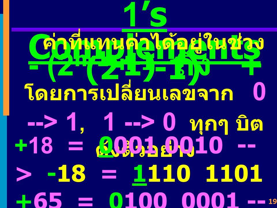 18 1's Complements เป็นการลบค่าออกจาก 2 n -1 (n = data-bits) n = 4 1's Complements ของ 0011 คือ 2 n - 1 = 2 4 - 1 = 16 - 1 = 15 1 1 1 1 0 0 1 1 1 1 0