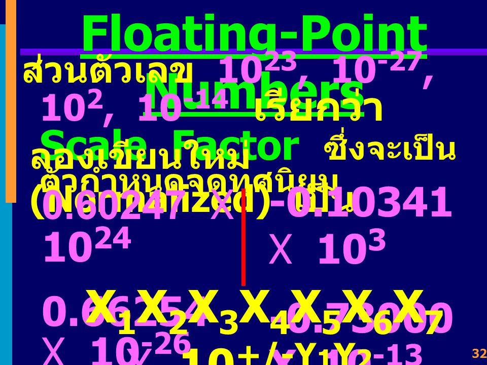 31 Floating-Point Numbers ใช้วิธีให้ตำแหน่งของจุด ทศนิยมเคลื่อนที่ไป - มาได้ (Floating of Binary Point) เช่น การแทนค่าเลข ทศนิยมฐานสิบ 6.0247 X 10 23
