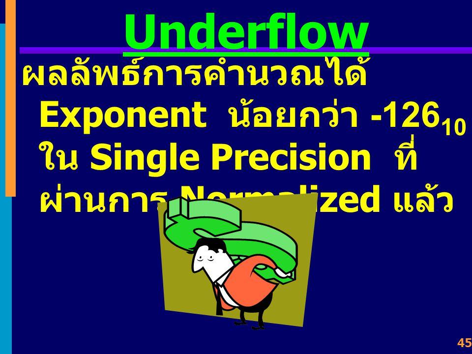 44 Overflow ผลลัพธ์จากการคำนวณมี จำนวนบิตเกินขนาดที่ เครื่องจะแทนค่าได้ เช่น ทำให้ Exponent มากกว่า +127 10 ใน Single Precision ที่ผ่านการ Normalized