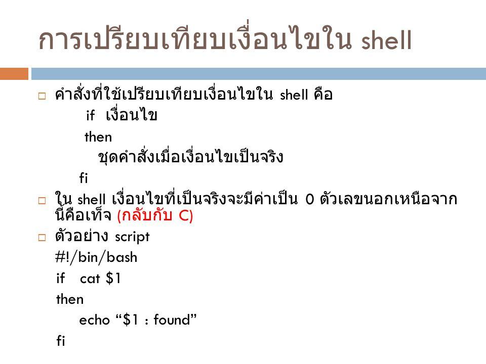 การเปรียบเทียบเงื่อนไขใน shell  คำสั่งที่ใช้เปรียบเทียบเงื่อนไขใน shell คือ if เงื่อนไข then ชุดคำสั่งเมื่อเงื่อนไขเป็นจริง fi  ใน shell เงื่อนไขที่