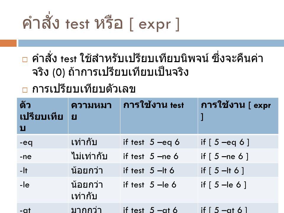 คำสั่ง test หรือ [ expr ]  คำสั่ง test ใช้สำหรับเปรียบเทียบนิพจน์ ซึ่งจะคืนค่า จริง (0) ถ้าการเปรียบเทียบเป็นจริง  การเปรียบเทียบตัวเลข ตัว เปรียบเท