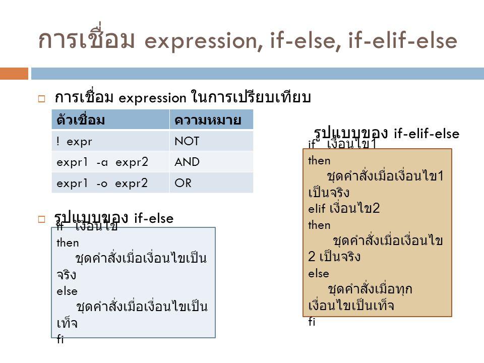 การเชื่อม expression, if-else, if-elif-else  การเชื่อม expression ในการเปรียบเทียบ  รูปแบบของ if-else ตัวเชื่อมความหมาย ! exprNOT expr1 -a expr2AND