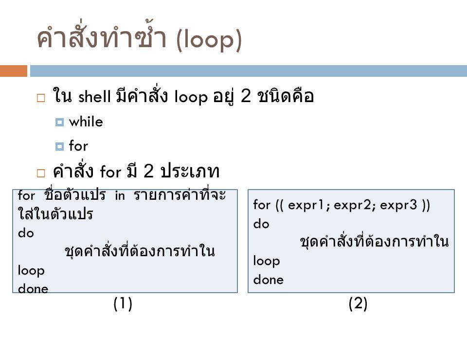คำสั่งทำซ้ำ (loop)  ใน shell มีคำสั่ง loop อยู่ 2 ชนิดคือ  while  for  คำสั่ง for มี 2 ประเภท for ชื่อตัวแปร in รายการค่าที่จะ ใส่ในตัวแปร do ชุดค