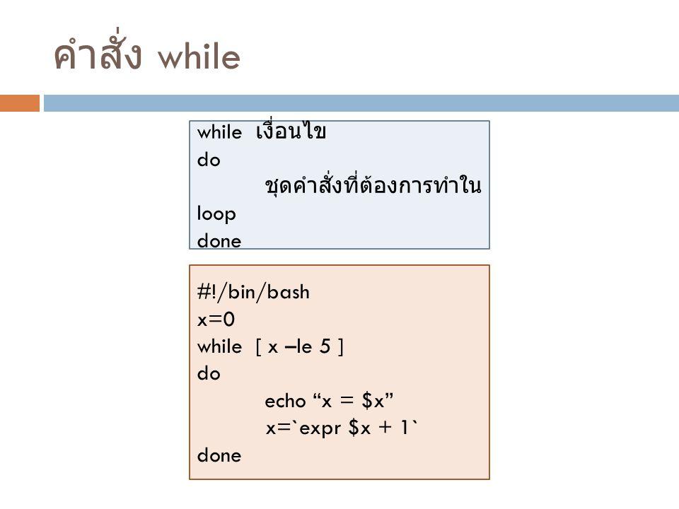 """คำสั่ง while while เงื่อนไข do ชุดคำสั่งที่ต้องการทำใน loop done #!/bin/bash x=0 while [ x –le 5 ] do echo """"x = $x"""" x=`expr $x + 1` done"""