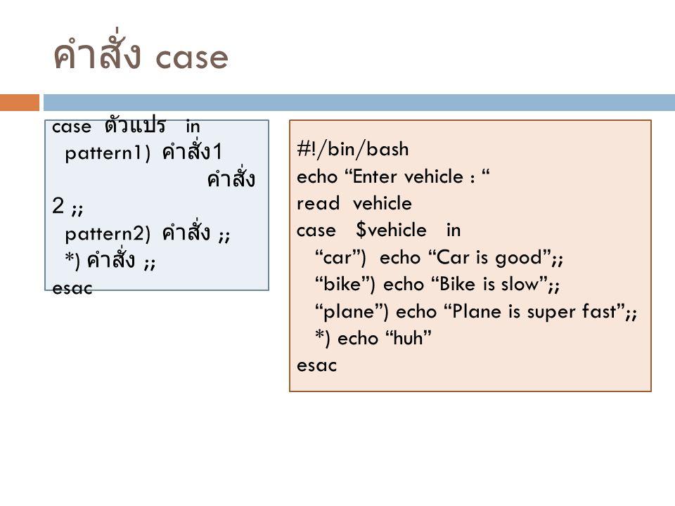 """คำสั่ง case case ตัวแปร in pattern1) คำสั่ง 1 คำสั่ง 2 ;; pattern2) คำสั่ง ;; *) คำสั่ง ;; esac #!/bin/bash echo """"Enter vehicle : """" read vehicle case"""