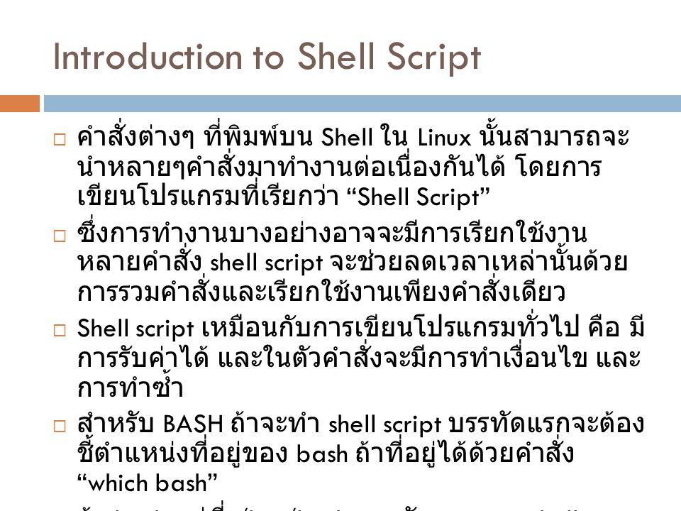 เริ่มต้นเขียน shell script  คำสั่ง date ใช้สำหรับดูวันเวลา  คำสั่ง whoami ใช้สำหรับดูชื่อผู้ใช้ที่กำลังใช้งาน  คำสั่ง du –s ชื่อ directory ดูเนื้อที่การใช้งานรวมของ directory  ต้องการสร้าง shell script ชื่อ report เพื่อรายงานข้อมูลดังนี้ Current date time : วันเวลาที่ได้จากคำสั่ง date User logged in : username ที่ได้จาก whoami Harddisk usage : ค่าที่ได้จาก du -s
