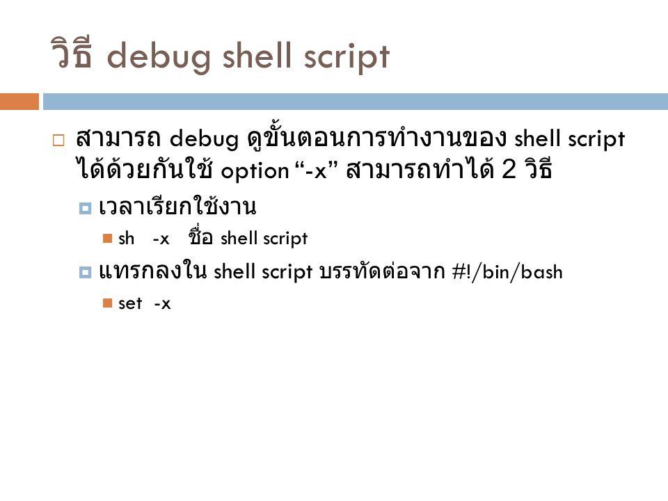 """วิธี debug shell script  สามารถ debug ดูขั้นตอนการทำงานของ shell script ได้ด้วยกันใช้ option """"-x"""" สามารถทำได้ 2 วิธี  เวลาเรียกใช้งาน sh -x ชื่อ she"""