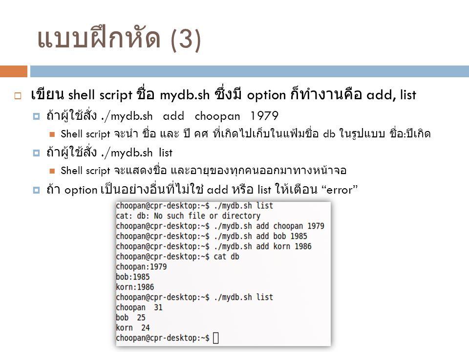 แบบฝึกหัด (3)  เขียน shell script ชื่อ mydb.sh ซึ่งมี option ก็ทำงานคือ add, list  ถ้าผู้ใช้สั่ง./mydb.sh add choopan 1979 Shell script จะนำ ชื่อ แล