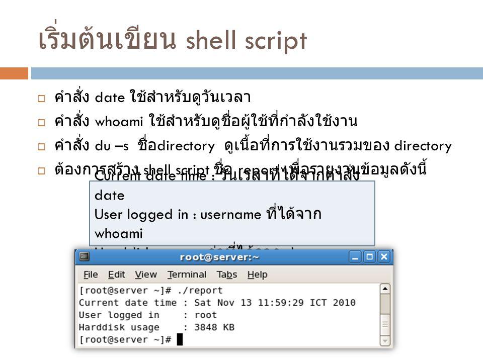 เริ่มต้นเขียน shell script  คำสั่ง date ใช้สำหรับดูวันเวลา  คำสั่ง whoami ใช้สำหรับดูชื่อผู้ใช้ที่กำลังใช้งาน  คำสั่ง du –s ชื่อ directory ดูเนื้อท
