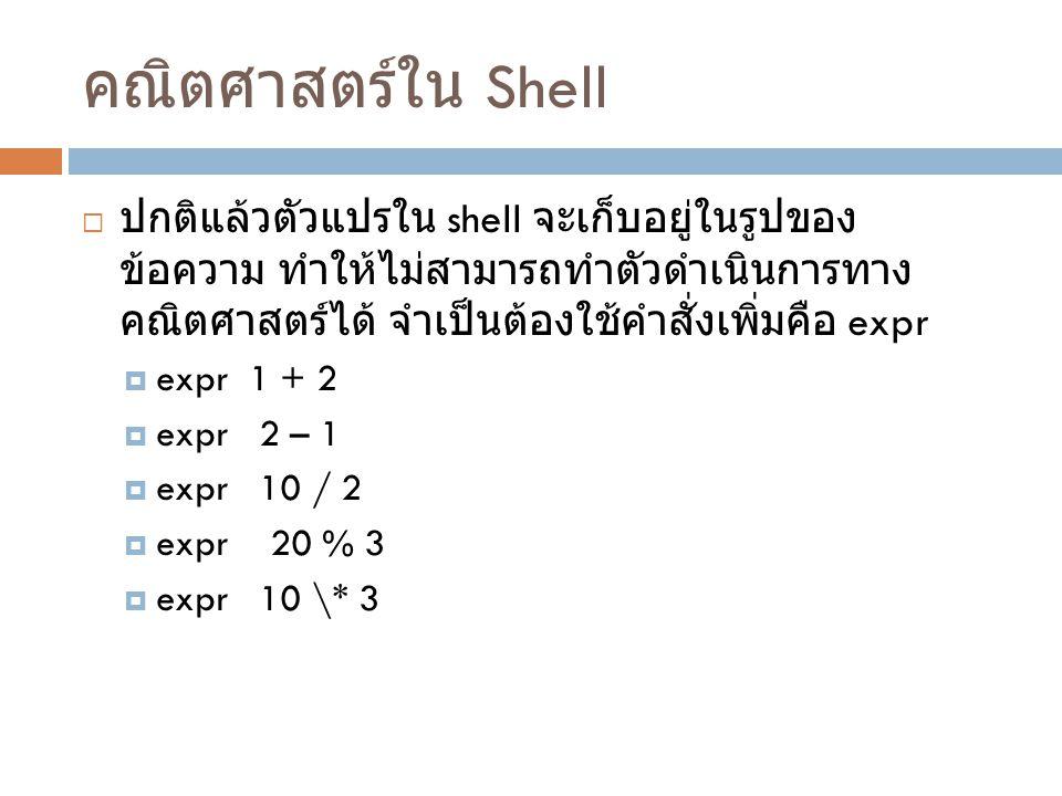 คณิตศาสตร์ใน Shell  ปกติแล้วตัวแปรใน shell จะเก็บอยู่ในรูปของ ข้อความ ทำให้ไม่สามารถทำตัวดำเนินการทาง คณิตศาสตร์ได้ จำเป็นต้องใช้คำสั่งเพิ่มคือ expr