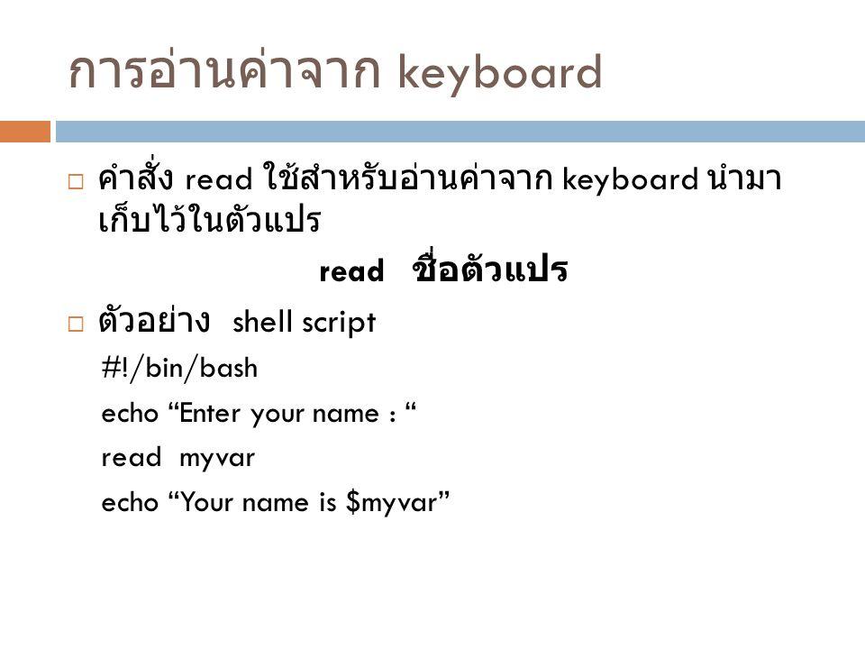 การรับ argument เข้า shell script  สมมุติมี shell script ชื่อ myshell  มีการเรียกใช้งานดังนี้  myshell foo bar  ข้างใน shell จะสามารถอ้างอิงค่าที่เรียกใช้งานคำสั่งคือ myshell -> $0 foo -> $1 bar -> $2  $# เก็บจำนวนของ arguments ในที่นี้คือ 2  $* หรือ $@ เก็บ list ของ argument ที่ป้อนมาทั้งหมด