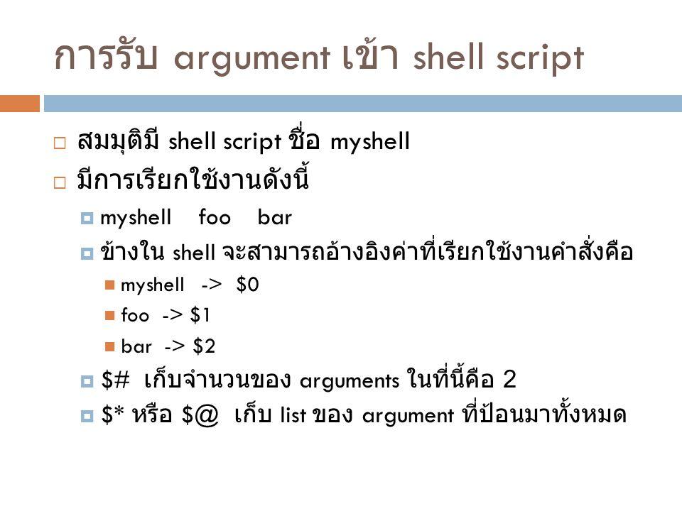 การรับ argument เข้า shell script  สมมุติมี shell script ชื่อ myshell  มีการเรียกใช้งานดังนี้  myshell foo bar  ข้างใน shell จะสามารถอ้างอิงค่าที่