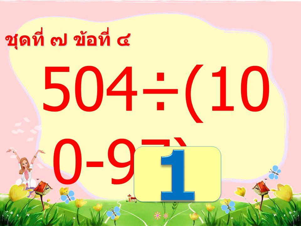 ชุดที่ ๗ ข้อที่ ๓ (370÷5) +20 =