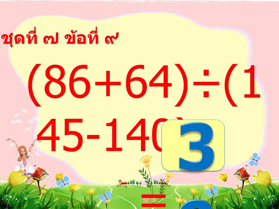 ชุดที่ ๗ ข้อที่ ๘ (3+6)×(20 8-199) =