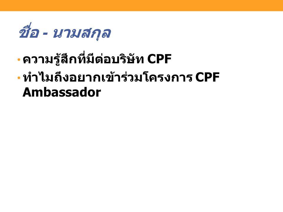 ชื่อ - นามสกุล ความรู้สึกที่มีต่อบริษัท CPF ทำไมถึงอยากเข้าร่วมโครงการ CPF Ambassador