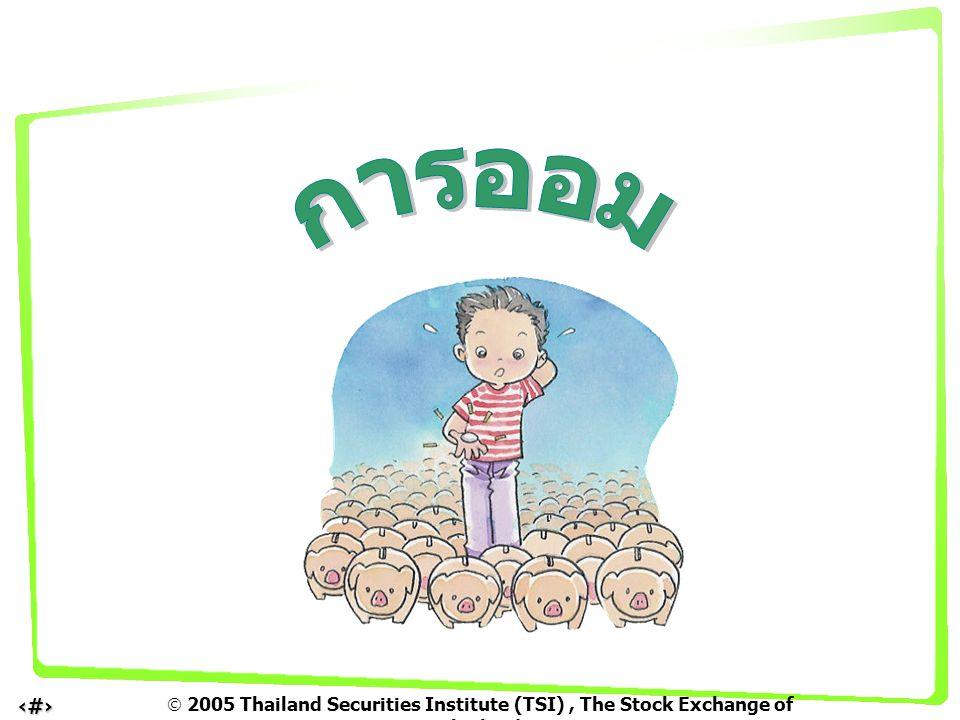  2005 Thailand Securities Institute (TSI), The Stock Exchange of Thailand 12 ฝากธนาคาร ลงทุนซื้อพันธบัตร หรือหุ้นกู้ ลงทุนซื้อพันธบัตร หรือหุ้นกู้ ลงทุนซื้อหุ้น ลงทุนซื้อหุ้น ดอกเบี้ยรับ ดอกเบี้ยรับ กำไร / ขาดทุนจากการขาย ( กรณีขายก่อนกำหนด ) เงินปันผล ( ถ้ามี ) กำไร / ขาดทุน จากการเปลี่ยนแปลงของมูลค่าหุ้น การลงทุนเพื่อเพิ่มโอกาสสร้าง รายได้ให้งอกเงยเพิ่มขึ้น เงินออม