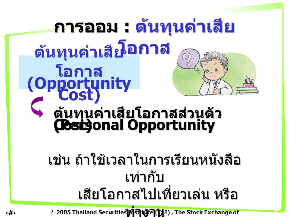  2005 Thailand Securities Institute (TSI), The Stock Exchange of Thailand 10 ต้นทุนค่าเสียโอกาสส่วนตัว (Personal Opportunity Cost) เช่น ถ้าใช้เวลาในก