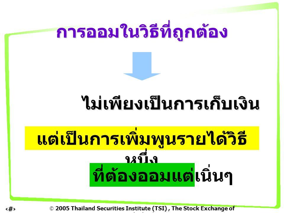  2005 Thailand Securities Institute (TSI), The Stock Exchange of Thailand 4 ขึ้นอยู่กับว่า ยอดเงินต้นที่ออมได้แต่ละ ครั้ง ยอดเงินต้นที่ออมได้แต่ละ ครั้ง อัตราดอกเบี้ยที่ได้รับสูงหรือ ต่ำเท่าไร อัตราดอกเบี้ยที่ได้รับสูงหรือ ต่ำเท่าไร มีเป้าหมายว่าอยากมีเงิน จำนวนเท่าไร มีเป้าหมายว่าอยากมีเงิน จำนวนเท่าไร การออม : ต้องออมนานแค่ ไหน