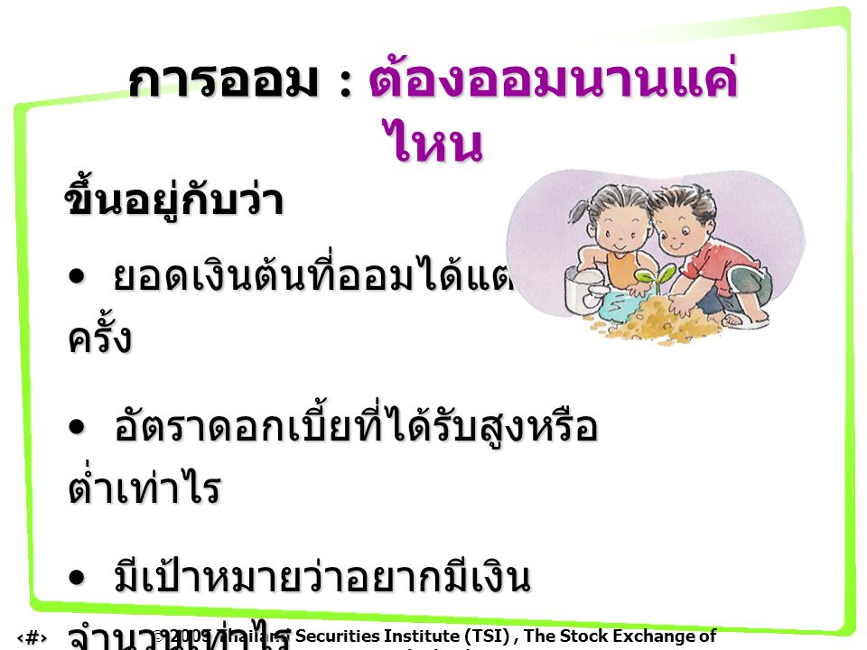  2005 Thailand Securities Institute (TSI), The Stock Exchange of Thailand 5 การฝากเงินธนาคารหรือการออม เมื่อครบ 1 ปี จะมีรายได้จาก ดอกเบี้ย หากไม่ถอนดอกเบี้ยมาใช้ ก็จะ กลายเป็น เงินฝาก ทบต้น เข้าไปเรื่อยๆ เงินต้นจะงอกเงยเพิ่มขึ้น ทำให้ได้ ดอกเบี้ยทบต้น เพิ่มพูนขึ้นอีก การออม : ดอกเบี้ยทบต้น