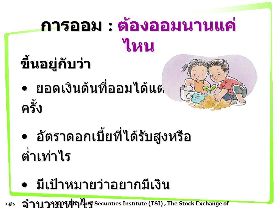  2005 Thailand Securities Institute (TSI), The Stock Exchange of Thailand 4 ขึ้นอยู่กับว่า ยอดเงินต้นที่ออมได้แต่ละ ครั้ง ยอดเงินต้นที่ออมได้แต่ละ คร