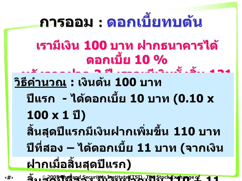  2005 Thailand Securities Institute (TSI), The Stock Exchange of Thailand 6 เรามีเงิน 100 บาท ฝากธนาคารได้ ดอกเบี้ย 10 % หลังจากฝาก 2 ปี เราจะมีเงินท