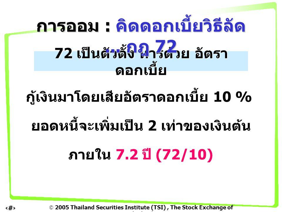  2005 Thailand Securities Institute (TSI), The Stock Exchange of Thailand 8 72 เป็นตัวตั้ง หารด้วย อัตรา ดอกเบี้ย กู้เงินมาโดยเสียอัตราดอกเบี้ย 10 %