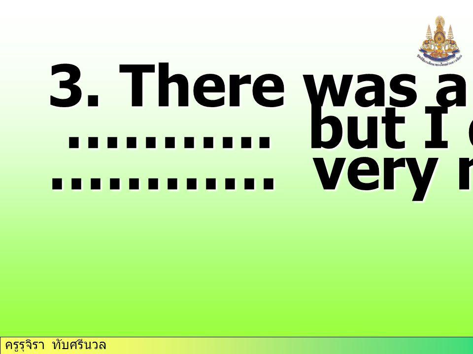 ครูรุจิรา ทับศรีนวล 3. There was a lot of… ……….. but I didn't ……….. but I didn't ………… very much.