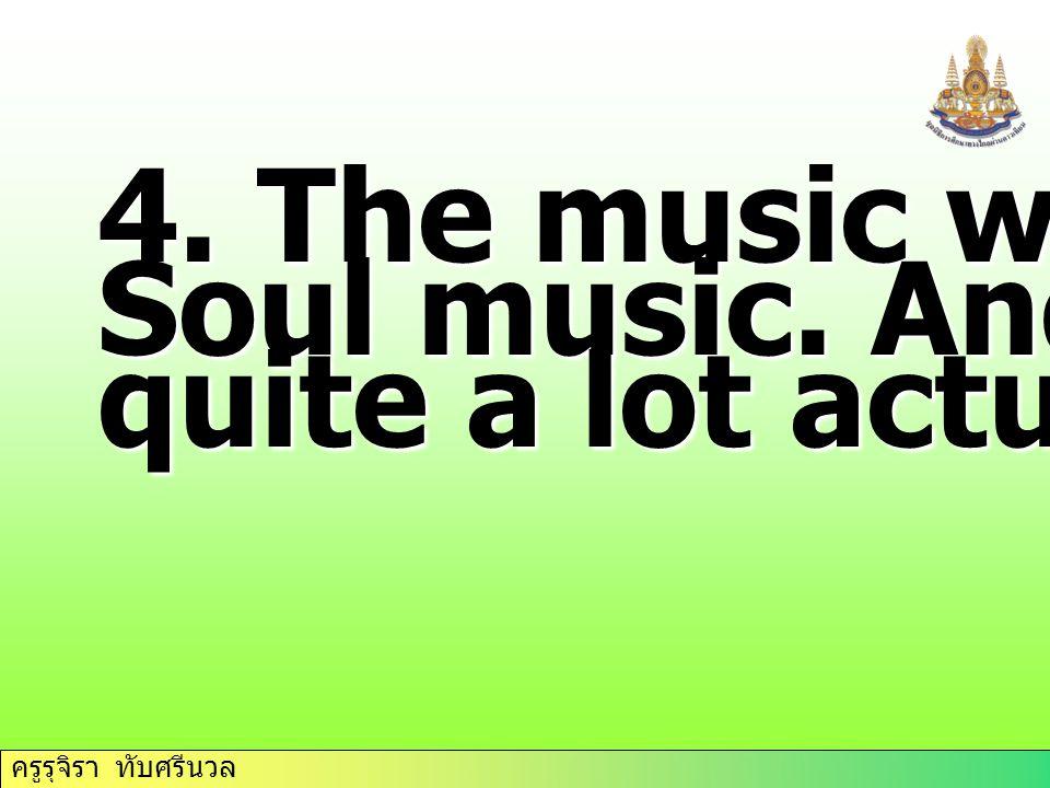 ครูรุจิรา ทับศรีนวล 4. The music was…… Soul music. And I…… quite a lot actually.