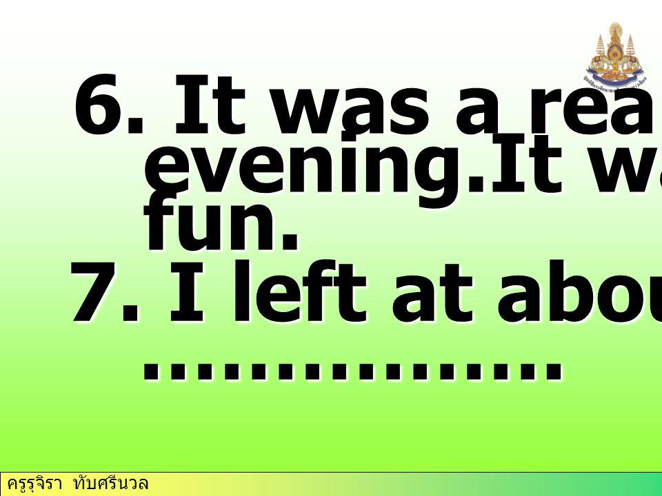 ครูรุจิรา ทับศรีนวล 6. It was a really……. evening.It was……. evening.It was……. fun. fun. 7. I left at about… ……………. …………….