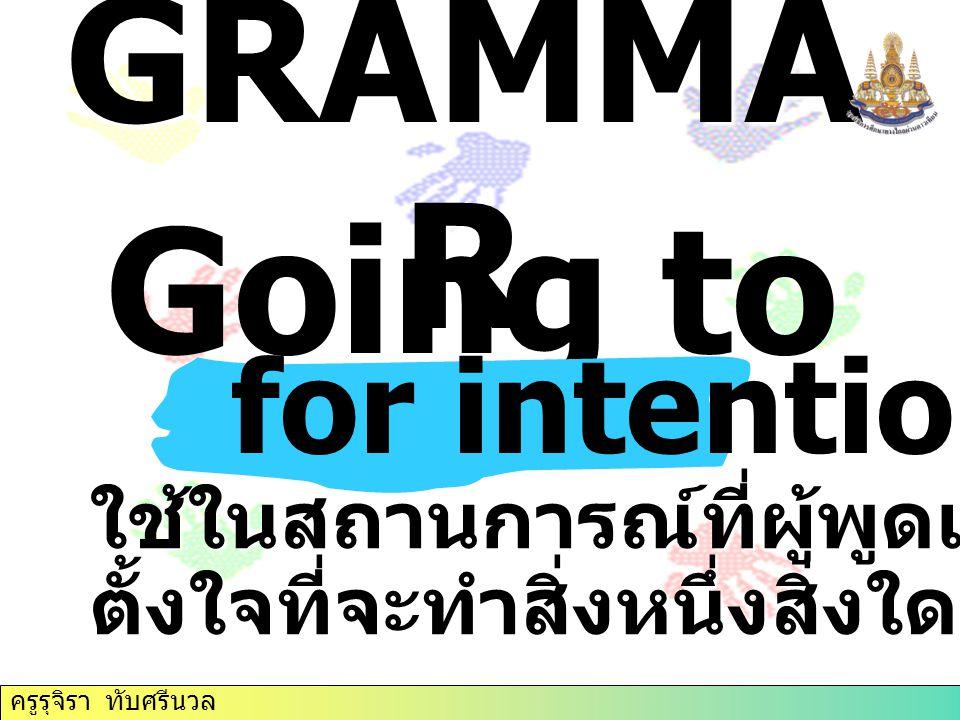 GRAMMA R Going to ใช้ในสถานการณ์ที่ผู้พูดเน้นถึงความตั้งใจที่จะทำสิ่งหนึ่งสิ่งใดในอนาคต for intentions ครูรุจิรา ทับศรีนวล