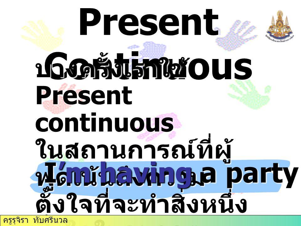 Present Continuous บางครั้งเราใช้ Present continuous ในสถานการณ์ที่ผู้ พูดเน้นถึงความ ตั้งใจที่จะทำสิ่งหนึ่ง สิ่งใดในอนาคต ( อันใกล้ ) I'm having a party tomorrow.