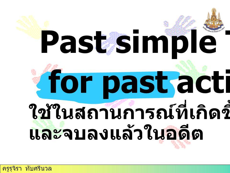 ใช้ในสถานการณ์ที่เกิดขึ้นในอดีตและจบลงแล้วในอดีต for past action Past simple Tense ครูรุจิรา ทับศรีนวล