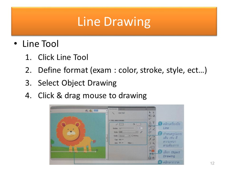 Line Drawing Line Tool 1.Click Line Tool 2.Define format (exam : color, stroke, style, ect…) 3.Select Object Drawing 4.Click & drag mouse to drawing 1