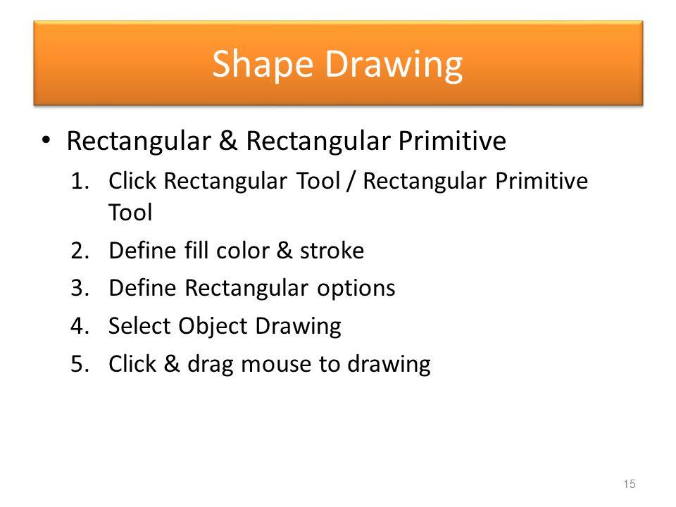 Shape Drawing Rectangular & Rectangular Primitive 1.Click Rectangular Tool / Rectangular Primitive Tool 2.Define fill color & stroke 3.Define Rectangu