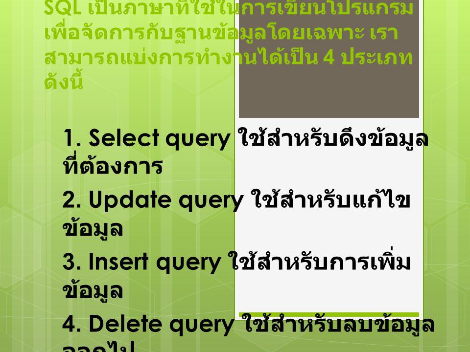 SQL เป็นภาษาที่ใช้ในการเขียนโปรแกรม เพื่อจัดการกับฐานข้อมูลโดยเฉพาะ เรา สามารถแบ่งการทำงานได้เป็น 4 ประเภท ดังนี้ 1. Select query ใช้สำหรับดึงข้อมูล ท
