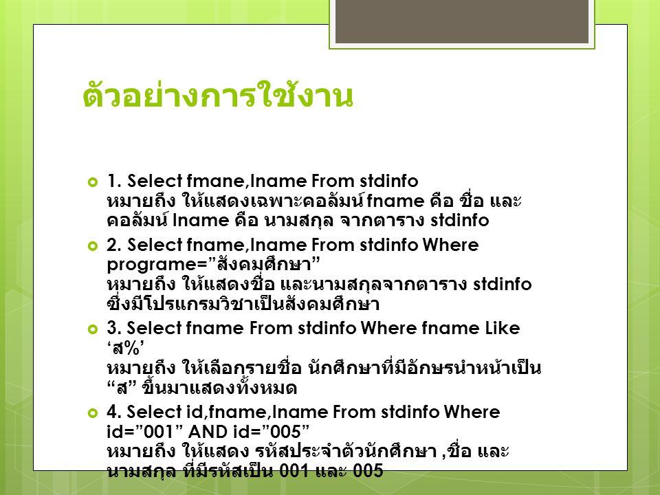 ตัวอย่างการใช้งาน  1. Select fmane,lname From stdinfo หมายถึง ให้แสดงเฉพาะคอลัมน์ fname คือ ชื่อ และ คอลัมน์ lname คือ นามสกุล จากตาราง stdinfo  2.