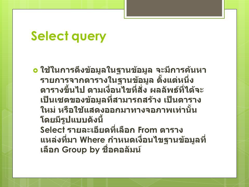 Select query  ใช้ในการดึงข้อมูลในฐานข้อมูล จะมีการค้นหา รายการจากตารางในฐานข้อมูล ตั้งแต่หนึ่ง ตารางขึ้นไป ตามเงื่อนไขที่สั่ง ผลลัพธ์ที่ได้จะ เป็นเซต