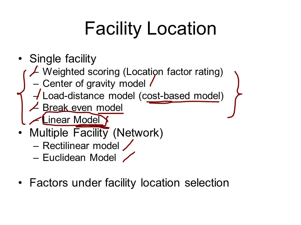 Facility Location Single facility –Weighted scoring (Location factor rating) –Center of gravity model –Load-distance model (cost-based model) –Break even model –Linear Model Multiple Facility (Network) –Rectilinear model –Euclidean Model Factors under facility location selection