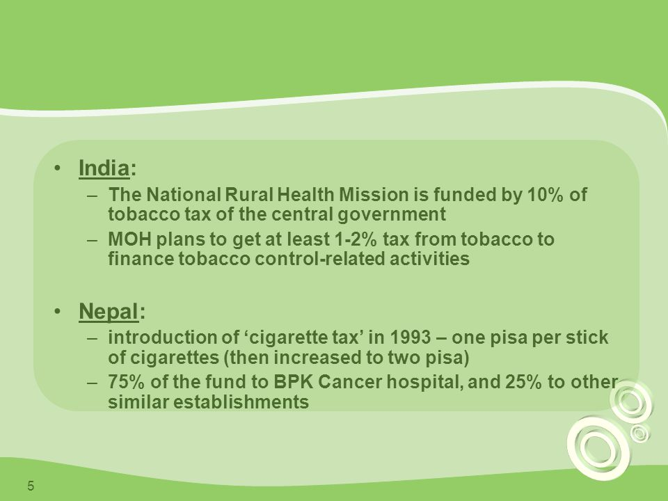 5 India: –The National Rural Health Mission is funded by 10% of tobacco tax of the central government –MOH plans to get at least 1-2% tax from tobacco to finance tobacco control-related activities Nepal: –introduction of 'cigarette tax' in 1993 – one pisa per stick of cigarettes (then increased to two pisa) –75% of the fund to BPK Cancer hospital, and 25% to other similar establishments