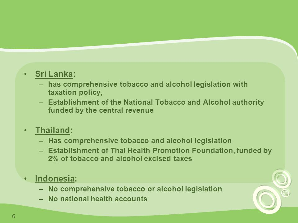 6 Sri Lanka: –has comprehensive tobacco and alcohol legislation with taxation policy, –Establishment of the National Tobacco and Alcohol authority funded by the central revenue Thailand: –Has comprehensive tobacco and alcohol legislation –Establishment of Thai Health Promotion Foundation, funded by 2% of tobacco and alcohol excised taxes Indonesia: –No comprehensive tobacco or alcohol legislation –No national health accounts