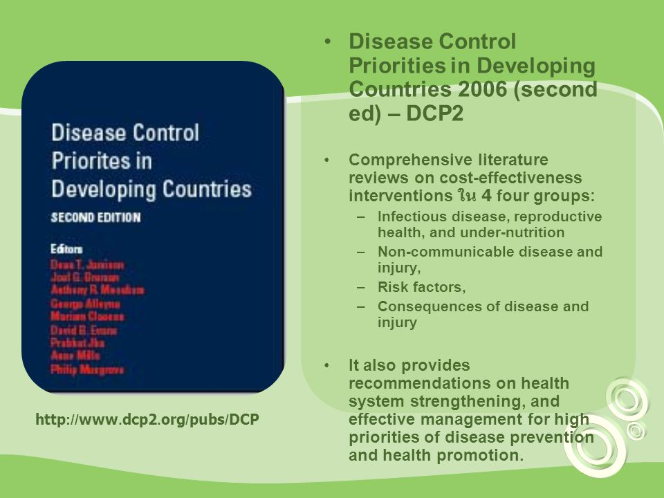 Disease Control Priorities in Developing Countries 2006 (second ed) – DCP2 Comprehensive literature reviews on cost-effectiveness interventions ใน 4 four groups: –Infectious disease, reproductive health, and under-nutrition –Non-communicable disease and injury, –Risk factors, –Consequences of disease and injury It also provides recommendations on health system strengthening, and effective management for high priorities of disease prevention and health promotion.