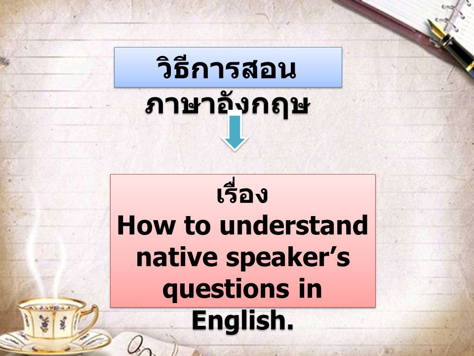 วิธีการสอน ภาษาอังกฤษ เรื่อง How to understand native speaker's questions in English. เรื่อง How to understand native speaker's questions in English.