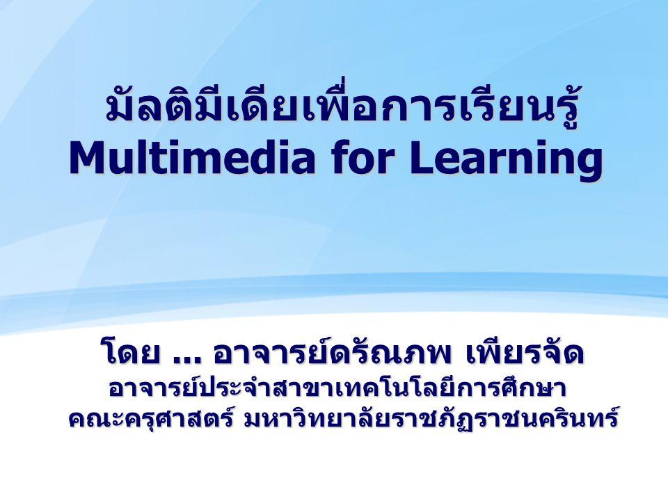 มัลติมีเดียเพื่อการเรียนรู้ Multimedia for Learning โดย... อาจารย์ดรัณภพ เพียรจัด อาจารย์ประจำสาขาเทคโนโลยีการศึกษา คณะครุศาสตร์ มหาวิทยาลัยราชภัฏราชน
